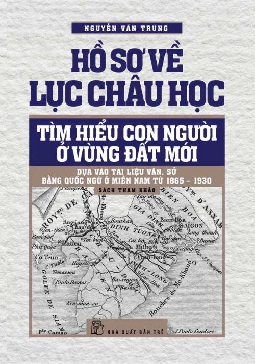 Hồ sơ về Lục châu học Tìm hiểu con người ở vùng đất mới dựa vào tài liệu văn, sử bằng Quốc ngữ ở miền Nam từ 1865-1930.  Nguofn: NXB Trẻ (Tháng 1, 2015)